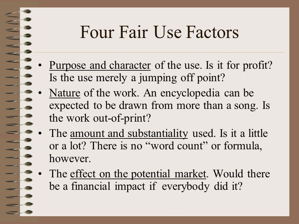 Four Fair Use Factors Purpose and character of the use. Is it for profit Is the use merely a jumping off point