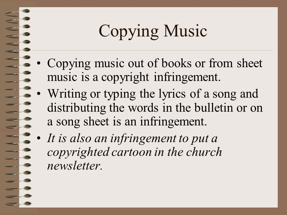 Copying Music Copying music out of books or from sheet music is a copyright infringement.