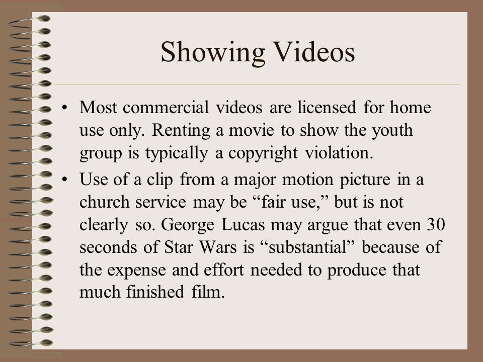 Showing Videos Most commercial videos are licensed for home use only. Renting a movie to show the youth group is typically a copyright violation.