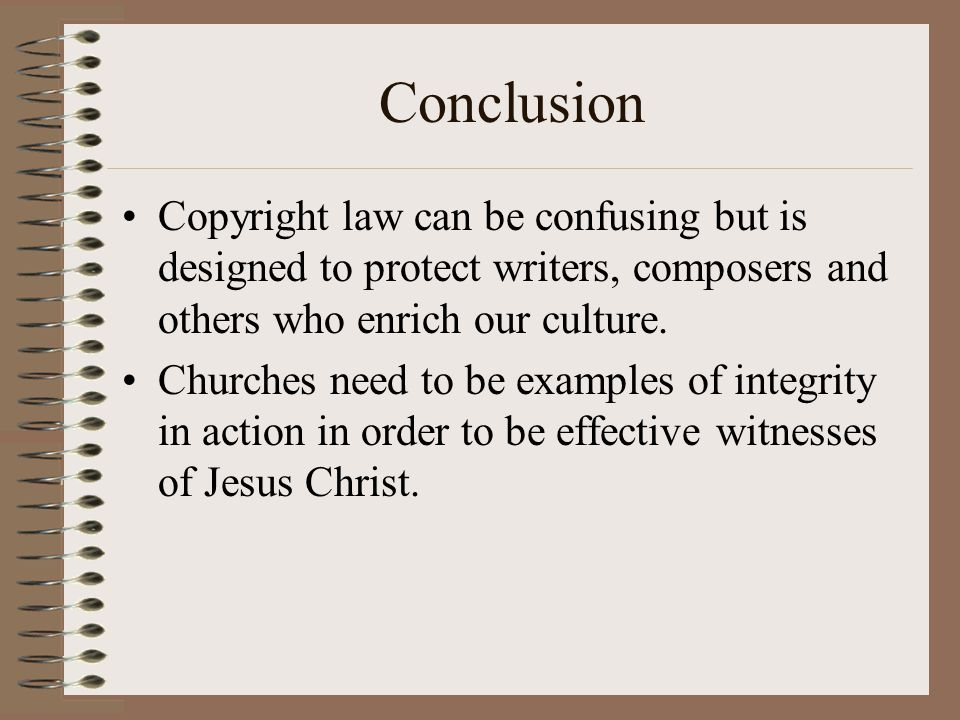 Conclusion Copyright law can be confusing but is designed to protect writers, composers and others who enrich our culture.