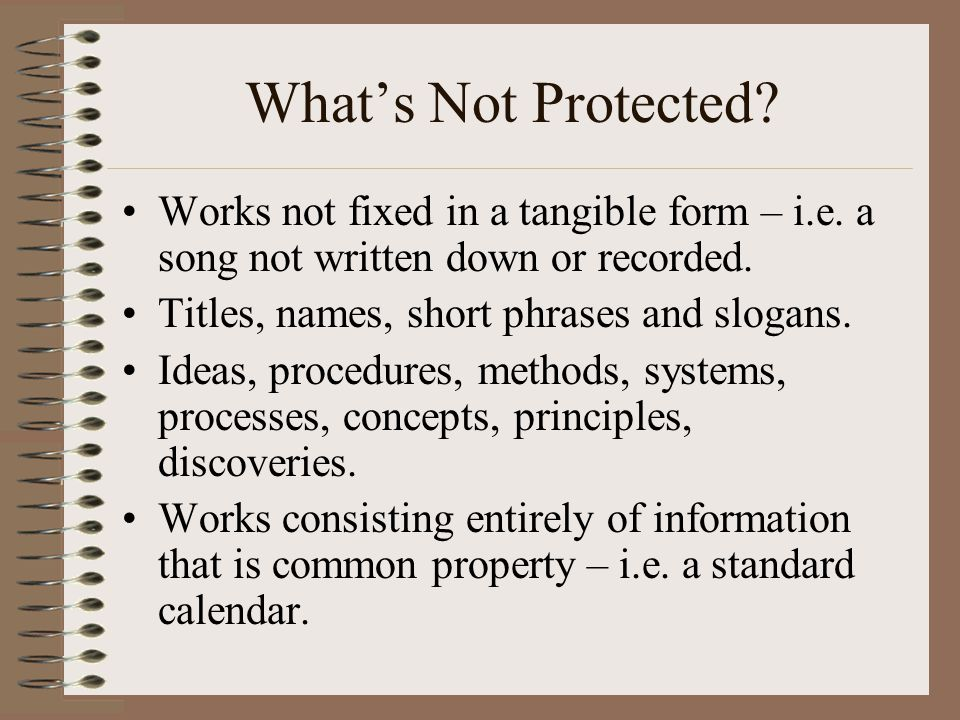 What's Not Protected Works not fixed in a tangible form – i.e. a song not written down or recorded.
