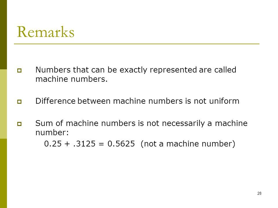 Remarks Numbers that can be exactly represented are called machine numbers. Difference between machine numbers is not uniform.