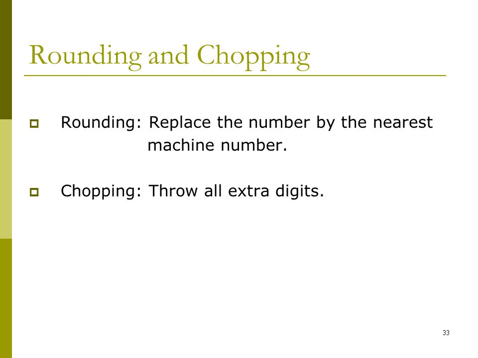 Rounding and Chopping Rounding: Replace the number by the nearest