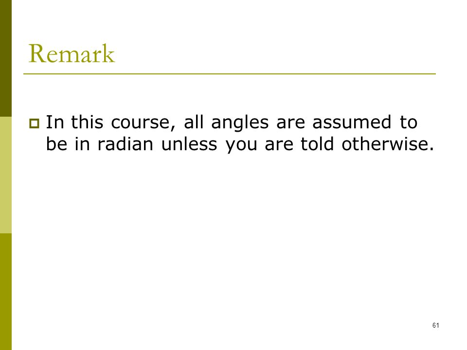 Remark In this course, all angles are assumed to be in radian unless you are told otherwise.