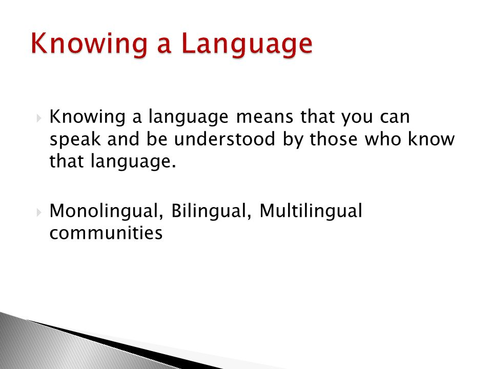 Knowing a Language Knowing a language means that you can speak and be understood by those who know that language.