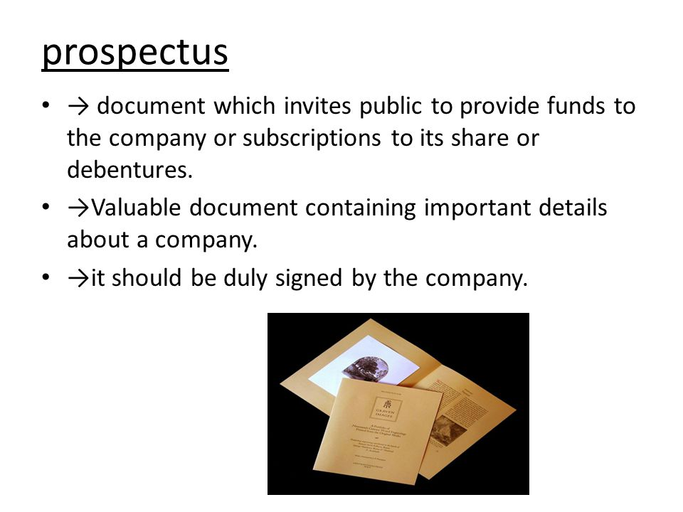 prospectus → document which invites public to provide funds to the company or subscriptions to its share or debentures.