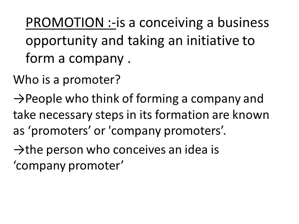 PROMOTION :-is a conceiving a business opportunity and taking an initiative to form a company .