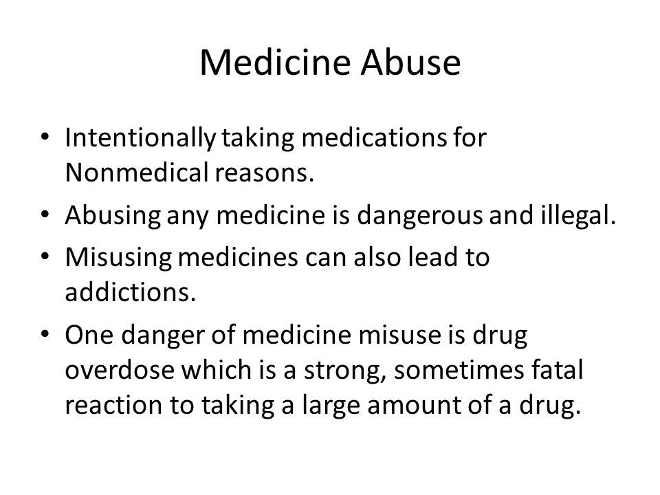 Medicine Abuse Intentionally taking medications for Nonmedical reasons. Abusing any medicine is dangerous and illegal.