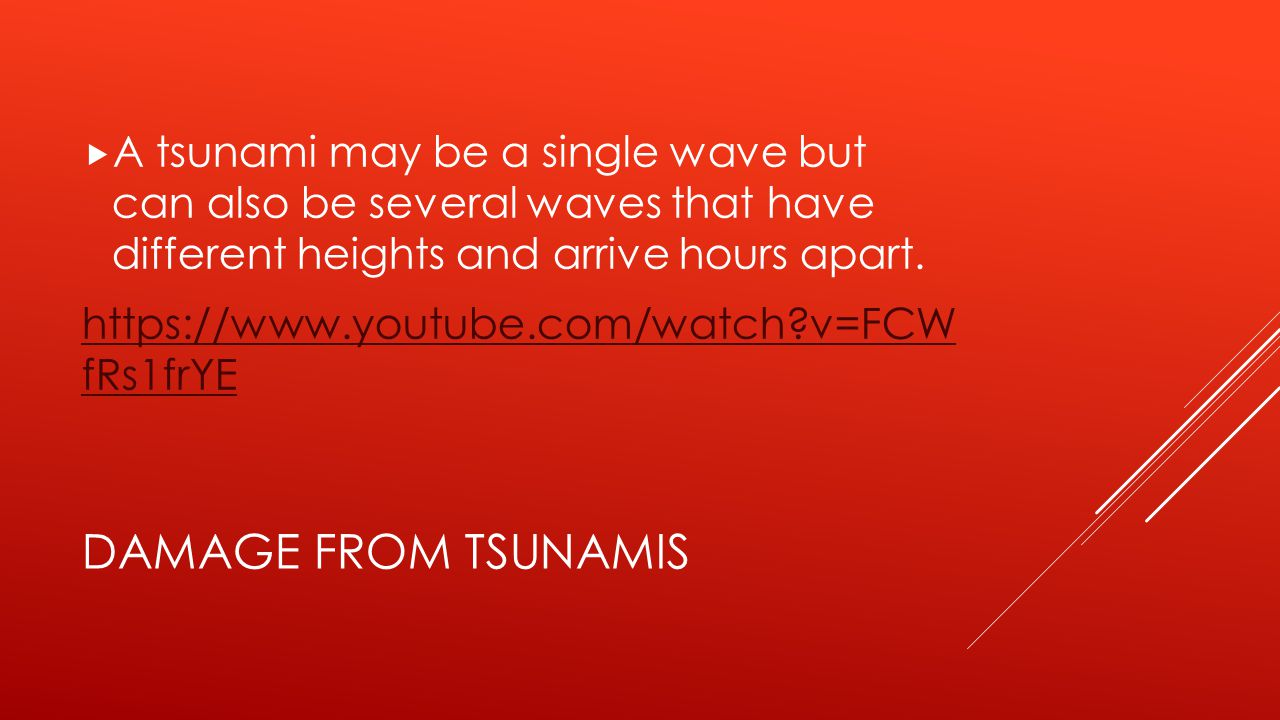 A tsunami may be a single wave but can also be several waves that have different heights and arrive hours apart.