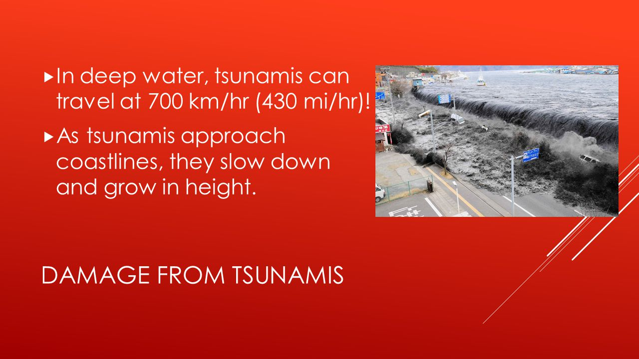 In deep water, tsunamis can travel at 700 km/hr (430 mi/hr)!