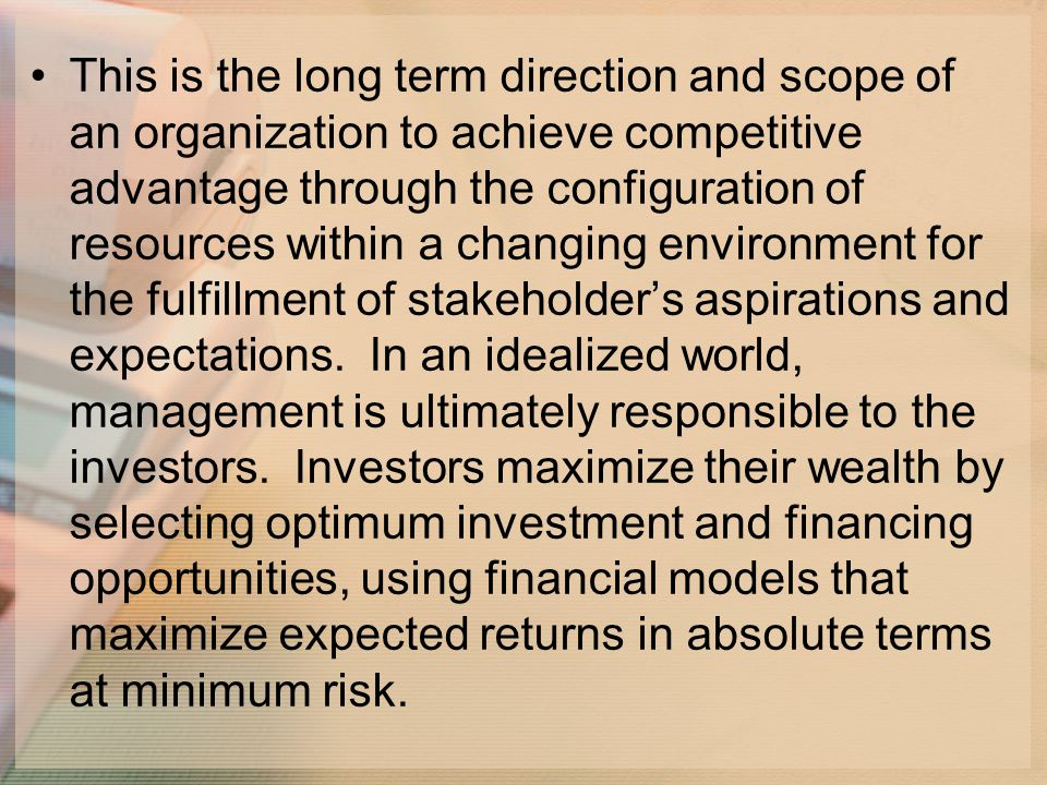 This is the long term direction and scope of an organization to achieve competitive advantage through the configuration of resources within a changing environment for the fulfillment of stakeholder's aspirations and expectations.