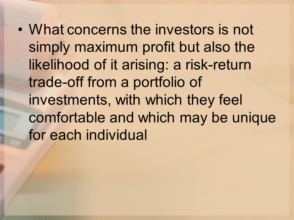 What concerns the investors is not simply maximum profit but also the likelihood of it arising: a risk-return trade-off from a portfolio of investments, with which they feel comfortable and which may be unique for each individual