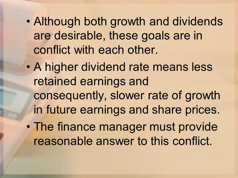 Although both growth and dividends are desirable, these goals are in conflict with each other.