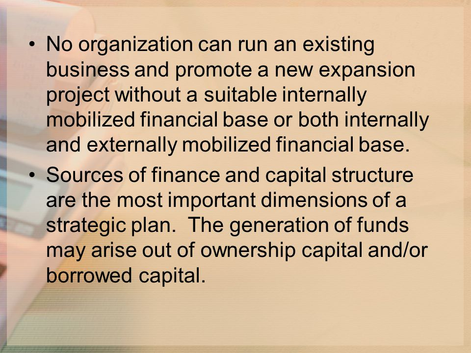 No organization can run an existing business and promote a new expansion project without a suitable internally mobilized financial base or both internally and externally mobilized financial base.