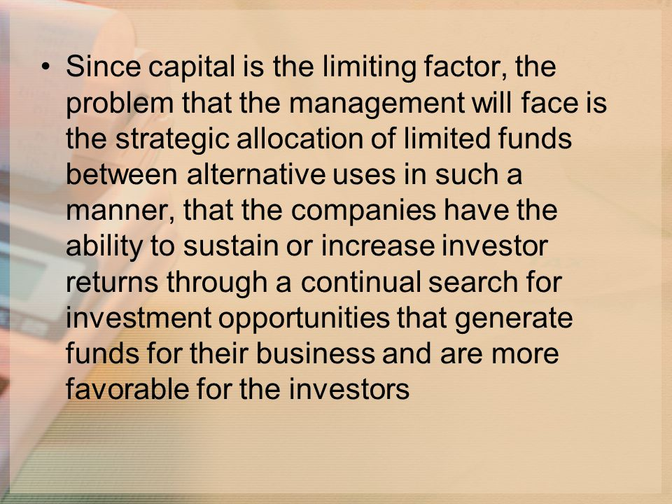 Since capital is the limiting factor, the problem that the management will face is the strategic allocation of limited funds between alternative uses in such a manner, that the companies have the ability to sustain or increase investor returns through a continual search for investment opportunities that generate funds for their business and are more favorable for the investors