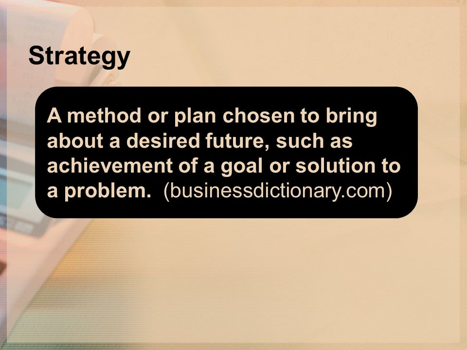 Strategy A method or plan chosen to bring about a desired future, such as achievement of a goal or solution to a problem.