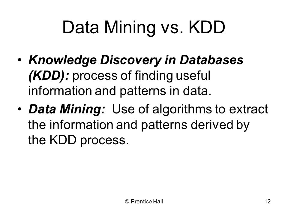 Data Mining vs. KDD Knowledge Discovery in Databases (KDD): process of finding useful information and patterns in data.