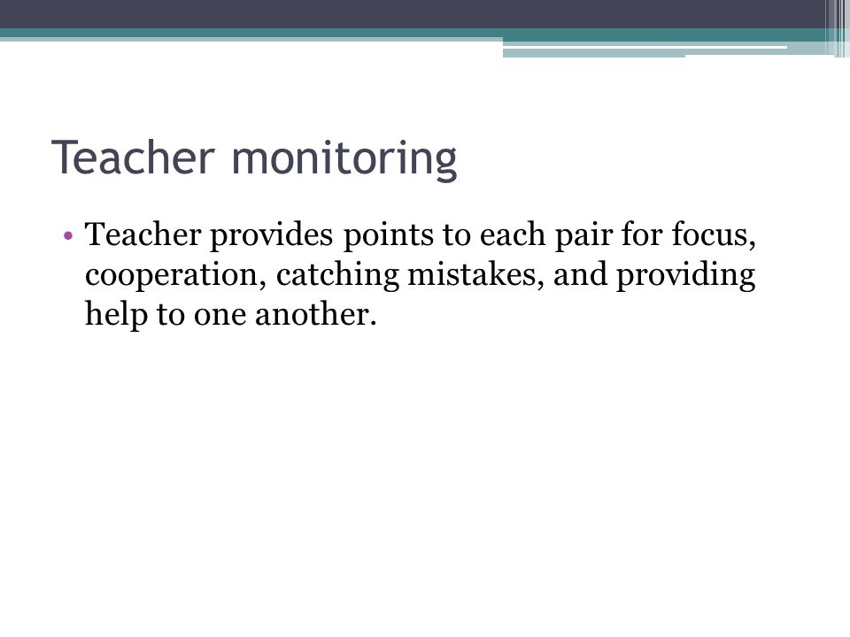 Teacher monitoring Teacher provides points to each pair for focus, cooperation, catching mistakes, and providing help to one another.