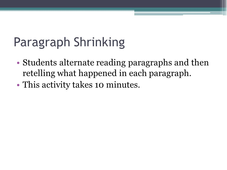 Paragraph Shrinking Students alternate reading paragraphs and then retelling what happened in each paragraph.