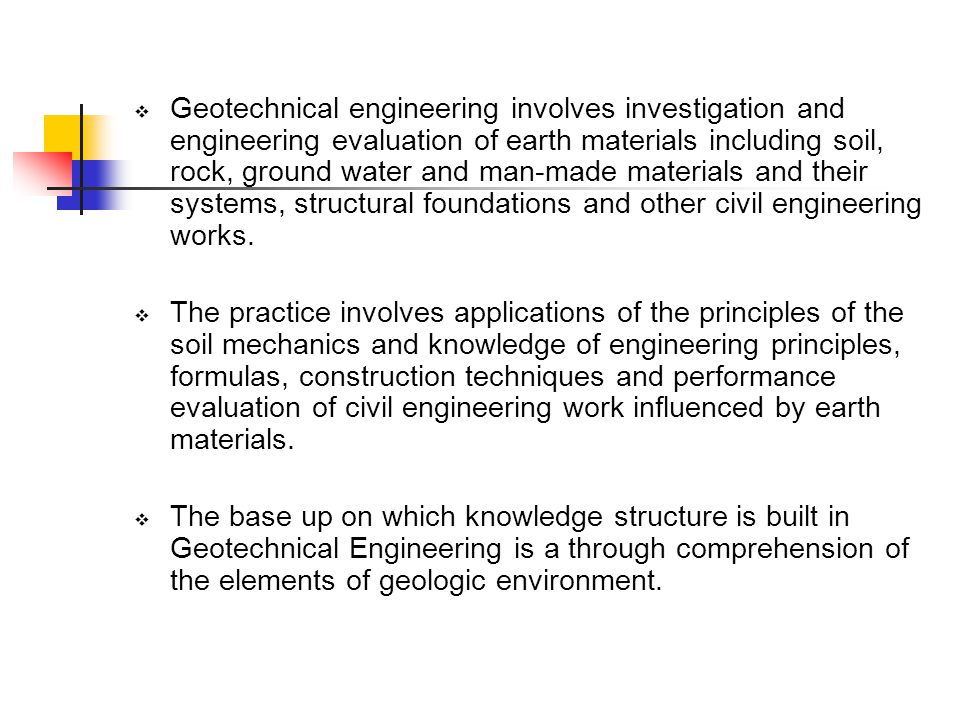 Geotechnical engineering involves investigation and engineering evaluation of earth materials including soil, rock, ground water and man-made materials and their systems, structural foundations and other civil engineering works.