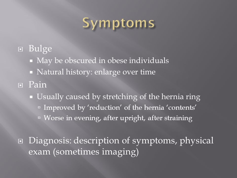 Symptoms Bulge. May be obscured in obese individuals. Natural history: enlarge over time. Pain. Usually caused by stretching of the hernia ring.