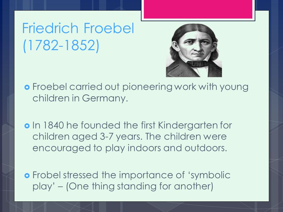 friedrich froebels influence on education Introduction friedrich wilhelm august fröbel (or froebel) was a german pedagogue he was a student of pestalozzifrobel developed the concept of the kindergartenhe also coined the word which is now used in german and english language.