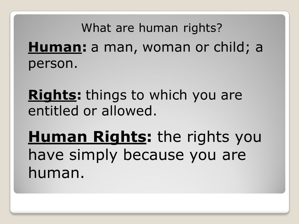 Human Rights: the rights you have simply because you are human.