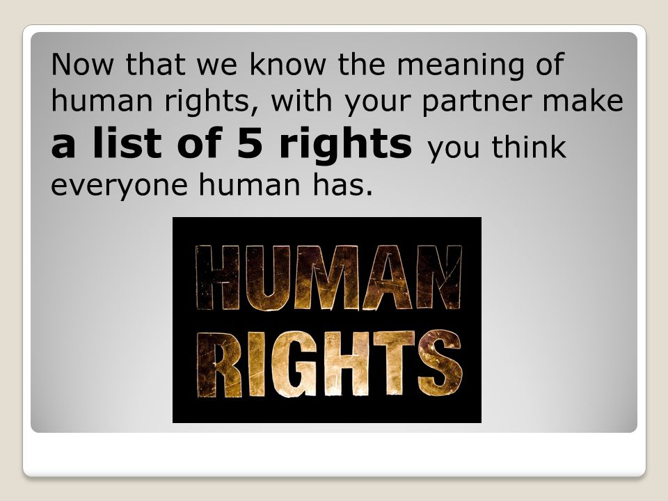 Now that we know the meaning of human rights, with your partner make a list of 5 rights you think everyone human has.