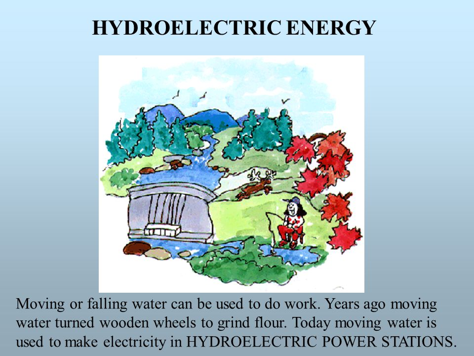 HYDROELECTRIC ENERGY Moving or falling water can be used to do work. Years ago moving.