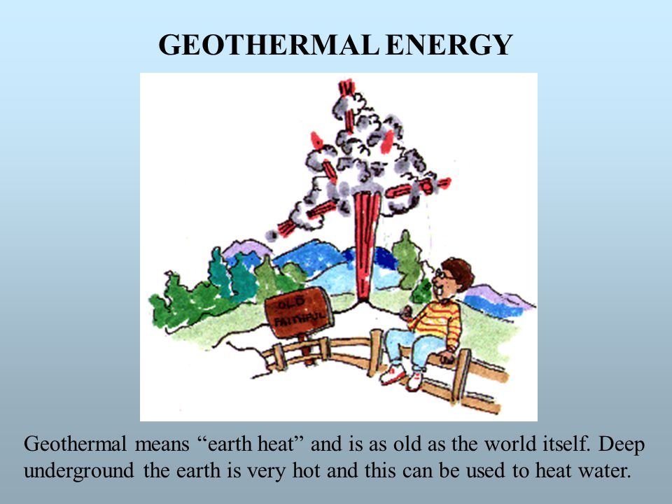 GEOTHERMAL ENERGY Geothermal means earth heat and is as old as the world itself. Deep.