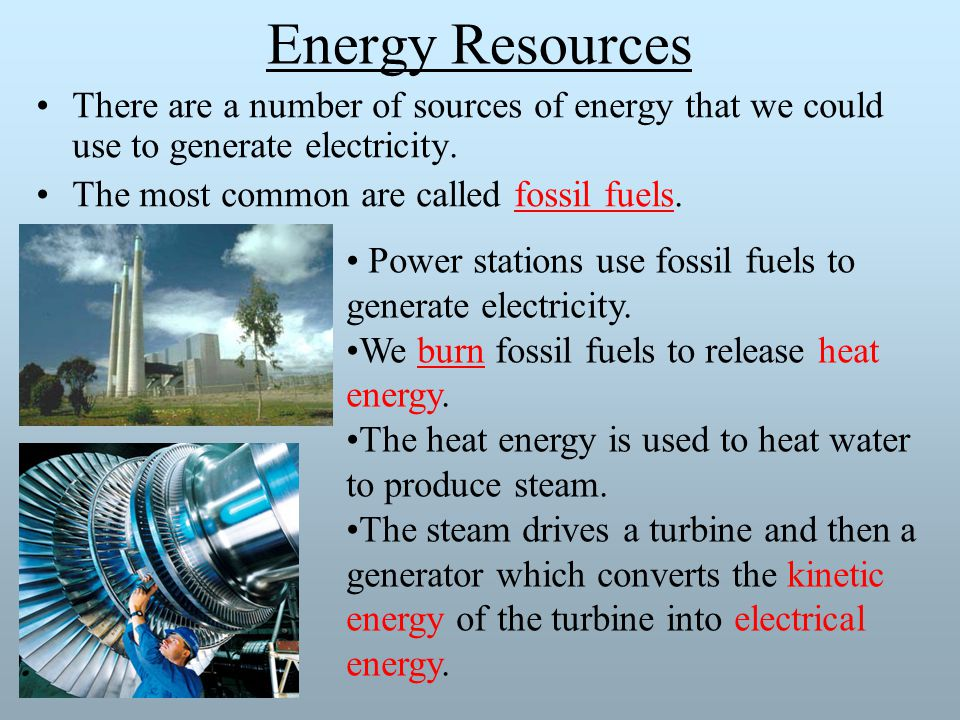 Energy Resources There are a number of sources of energy that we could use to generate electricity.