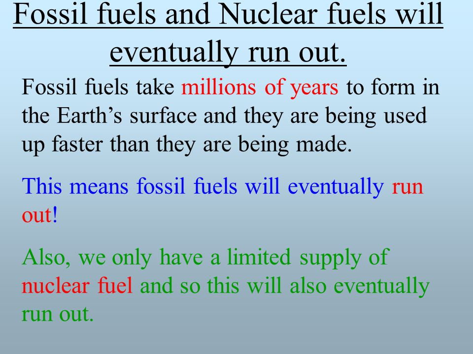 Fossil fuels and Nuclear fuels will eventually run out.