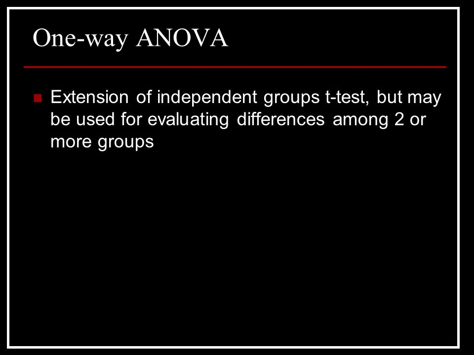 One-way ANOVA Extension of independent groups t-test, but may be used for evaluating differences among 2 or more groups.
