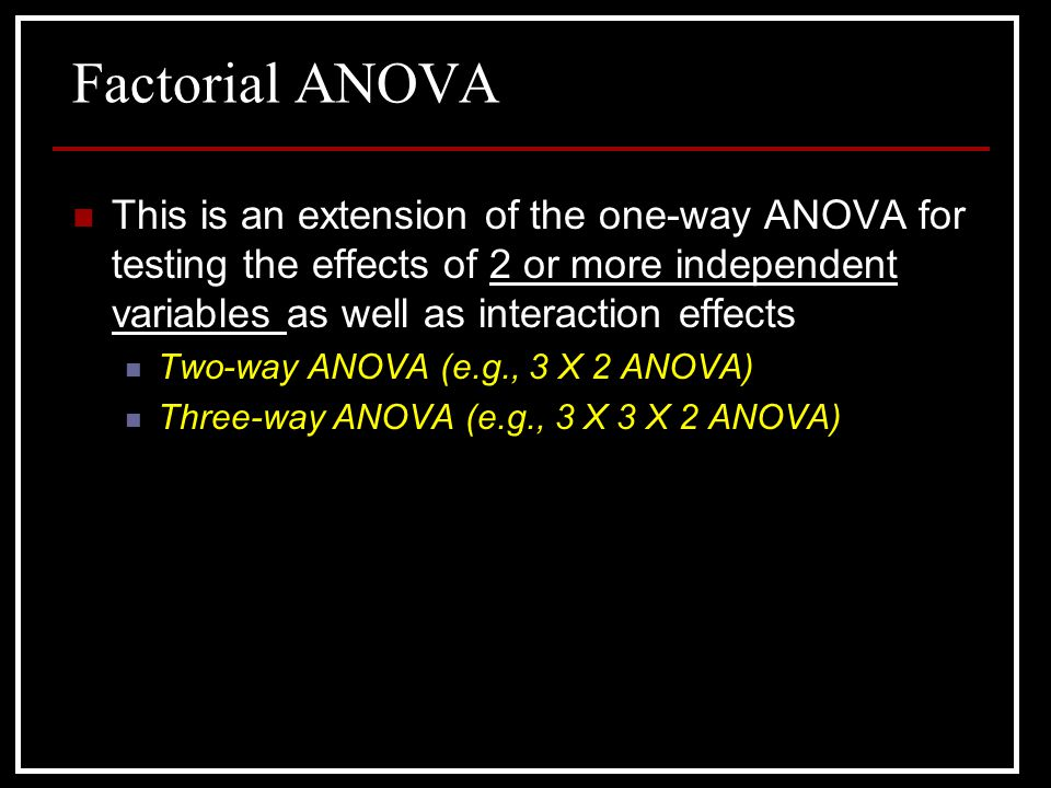 Factorial ANOVA This is an extension of the one-way ANOVA for testing the effects of 2 or more independent variables as well as interaction effects.