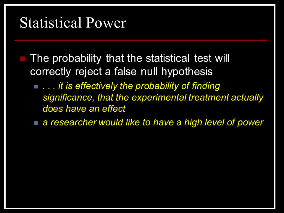 Statistical Power The probability that the statistical test will correctly reject a false null hypothesis.