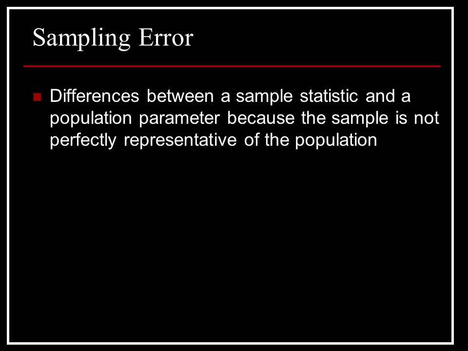 Sampling Error Differences between a sample statistic and a population parameter because the sample is not perfectly representative of the population.