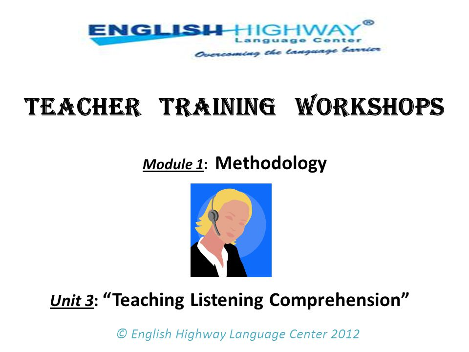 TEACHER TRAINING WORKSHOPS Module 1: Methodology Unit 3: Teaching Listening Comprehension © English Highway Language Center 2012