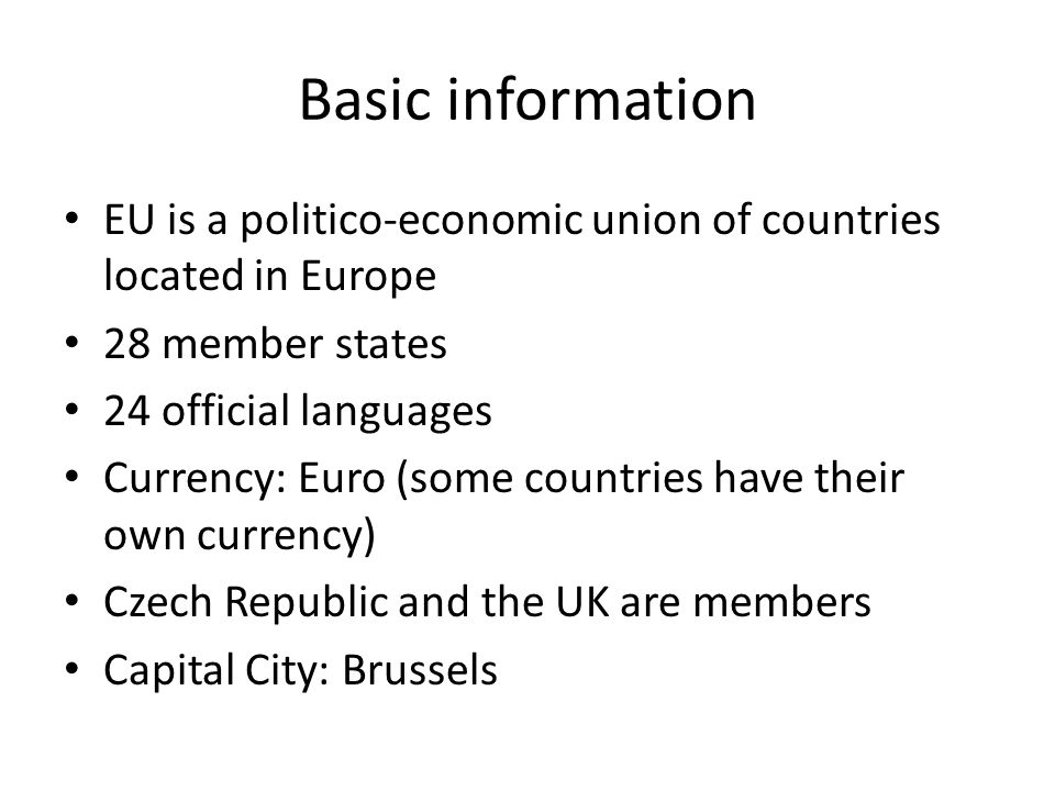 Basic information EU is a politico-economic union of countries located in Europe. 28 member states.