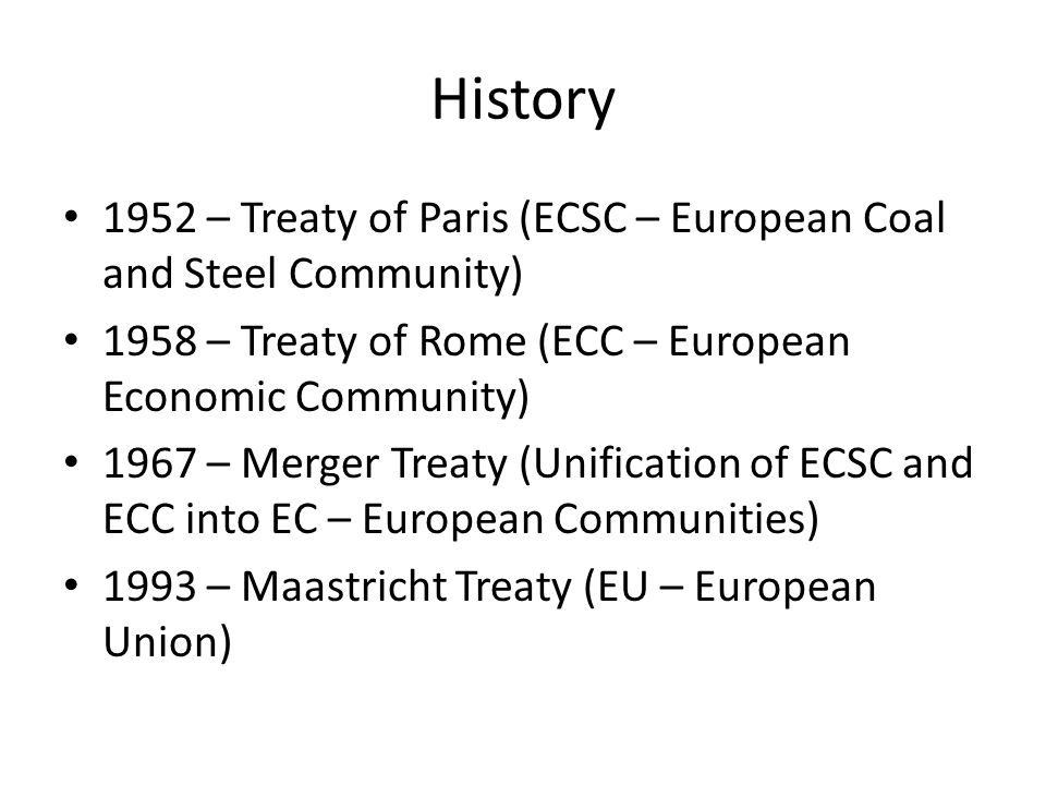 History 1952 – Treaty of Paris (ECSC – European Coal and Steel Community) 1958 – Treaty of Rome (ECC – European Economic Community)