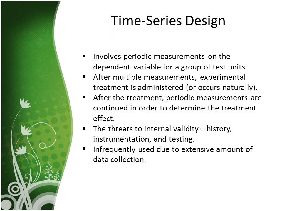 Time-Series Design Involves periodic measurements on the dependent variable for a group of test units.