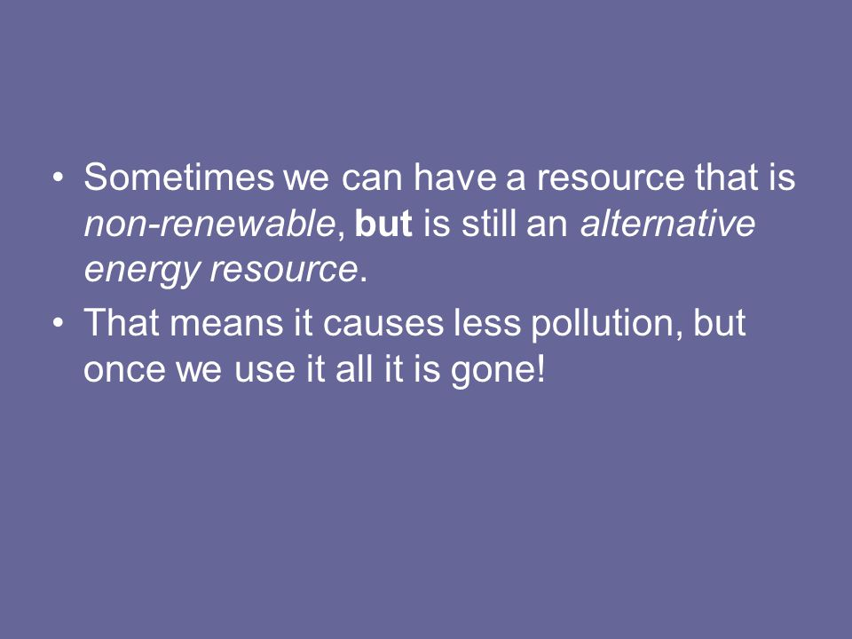 Sometimes we can have a resource that is non-renewable, but is still an alternative energy resource.