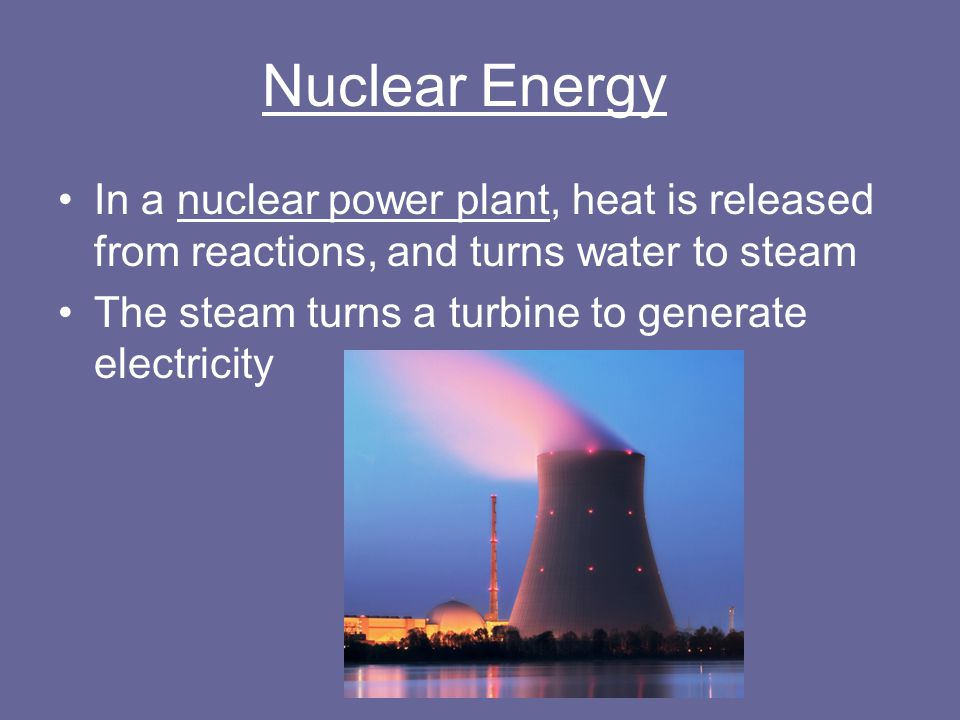Nuclear Energy In a nuclear power plant, heat is released from reactions, and turns water to steam.