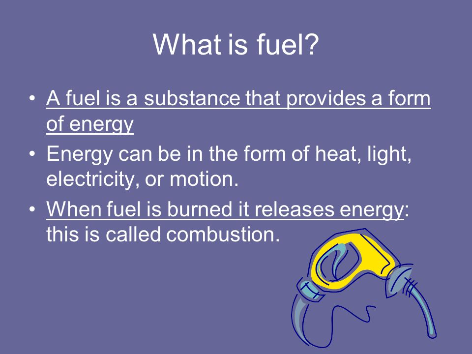 What is fuel A fuel is a substance that provides a form of energy