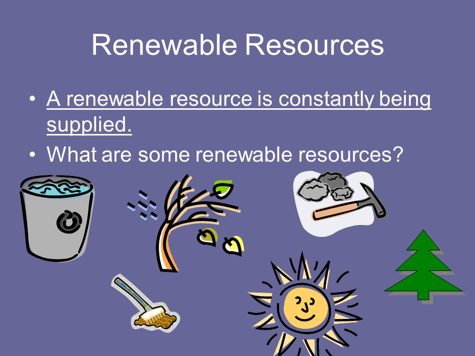 Renewable Resources A renewable resource is constantly being supplied.