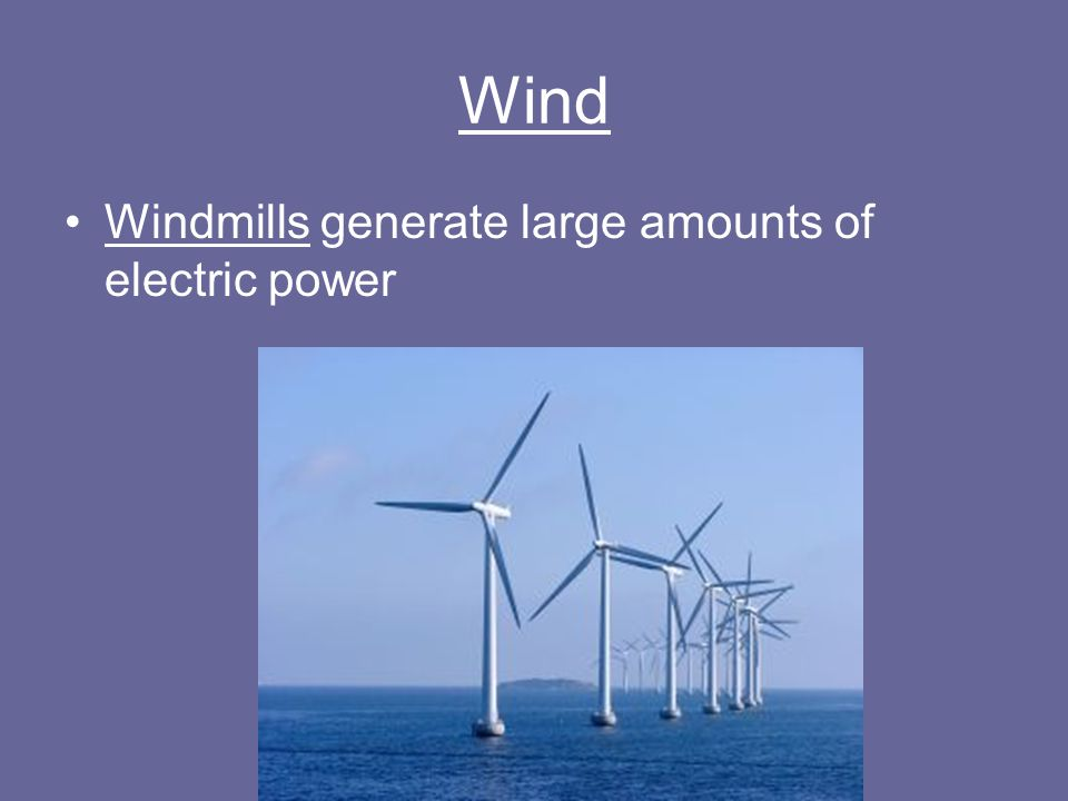 Wind Windmills generate large amounts of electric power