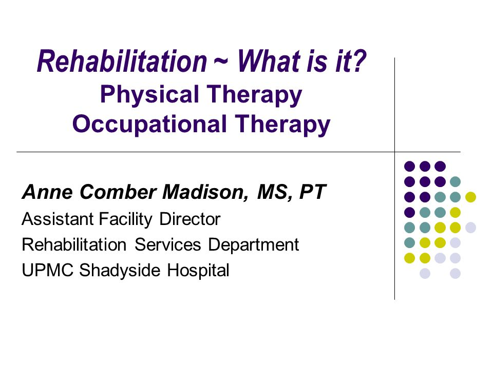 Rehabilitation ~ What is it Physical Therapy Occupational Therapy