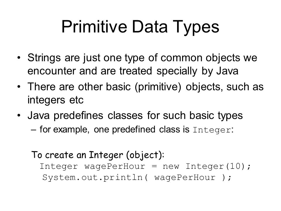 Primitive Data Types Strings are just one type of common objects we encounter and are treated specially by Java.