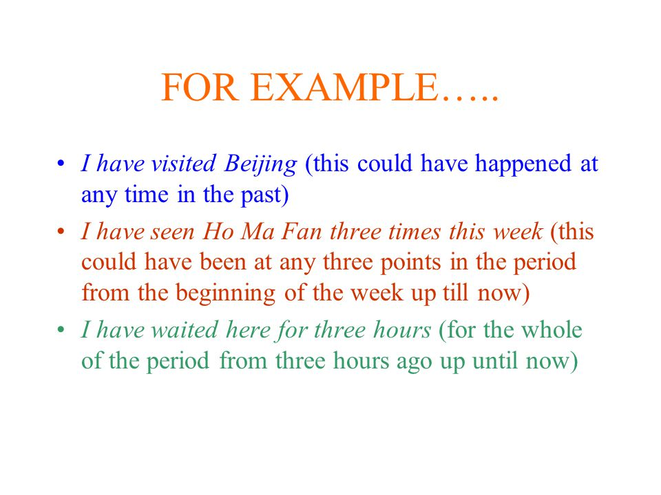 FOR EXAMPLE….. I have visited Beijing (this could have happened at any time in the past)