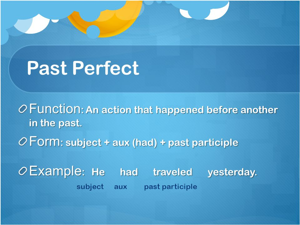 Past Perfect Function: An action that happened before another in the past. Form: subject + aux (had) + past participle.