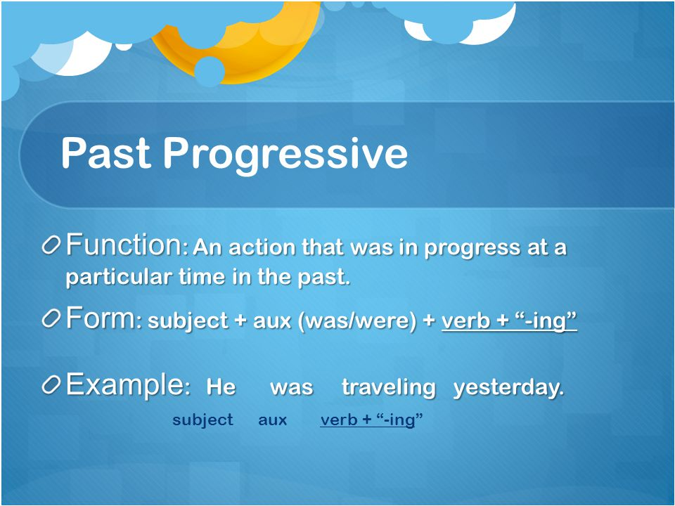 Past Progressive Function: An action that was in progress at a particular time in the past. Form: subject + aux (was/were) + verb + -ing